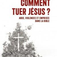 Comment tuer Jésus? Abus, violences et emprises dans la Bible de Philippe Lefebvre
