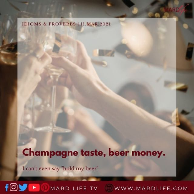 Champagne taste, beer money. (IDIOMS AND PROVERBS)