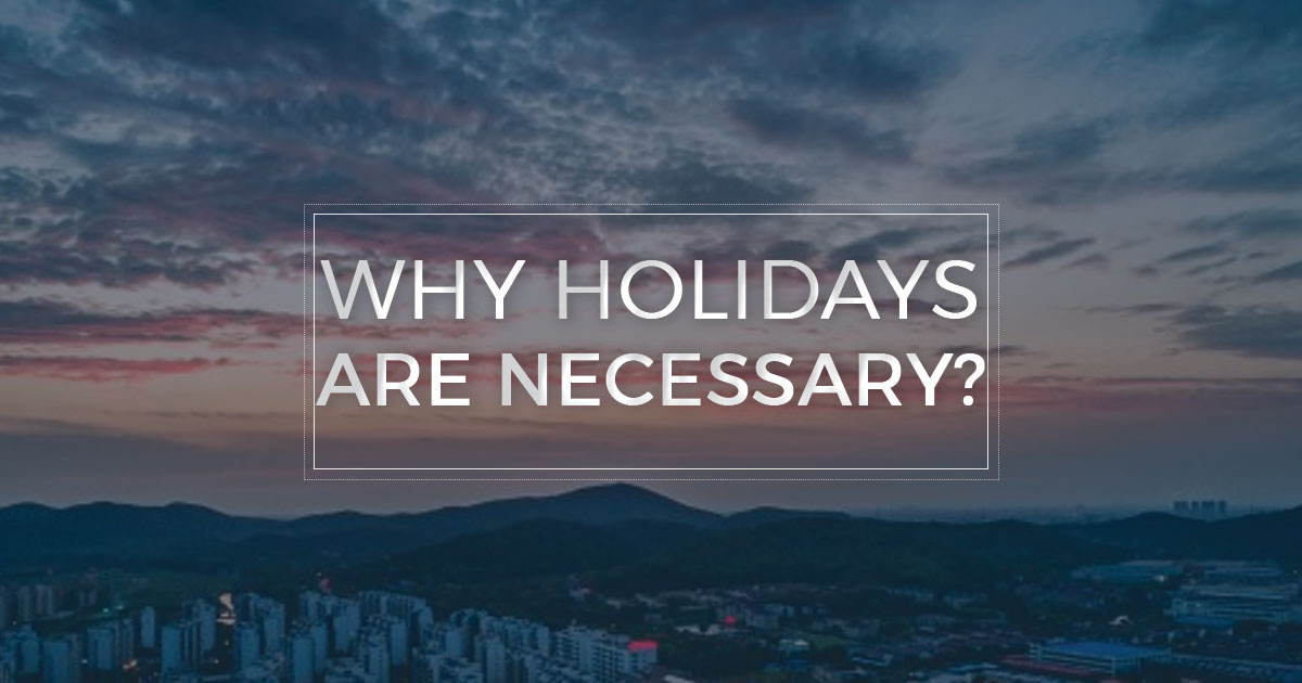 5 Reasons to Prove Why Holiday is Necessary?