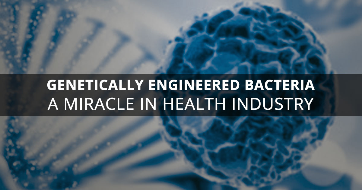 Health Industry and Miracles of Genetically Engineered Bacteria