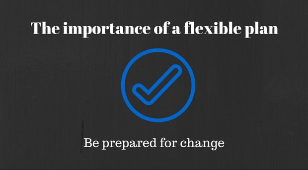 The importance of a flexible plan: be prepared for change