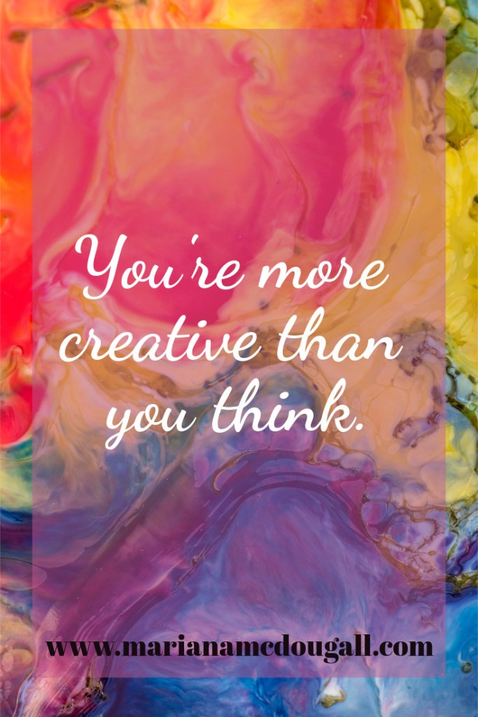 You're more creative than you think, www.marianamcdougall.com