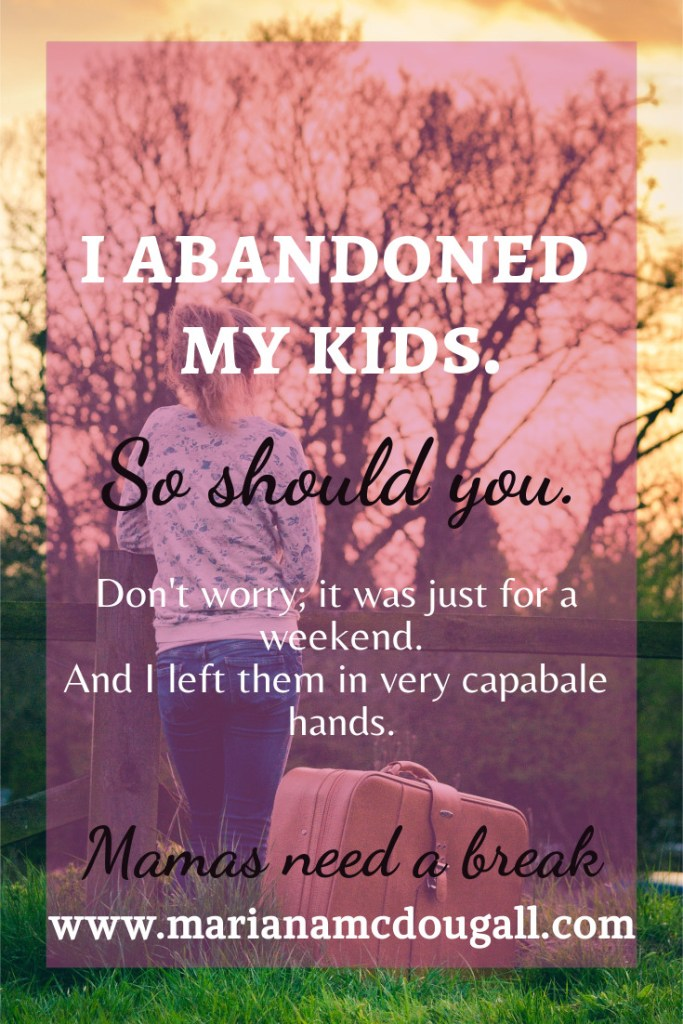 I abandoned my kids. So Should You. Don't worry; it was just for a weekend. And I left them in very capable hands. Mama needs a break, www.marianamcdougall.com