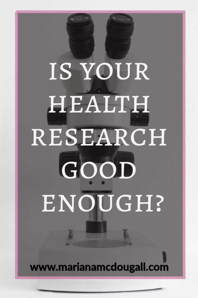 is your health research good enough? www.marianamcdougall.com, white text on faint black background and pink border, in front of a picture of a microscope. Photo by Paweł Czerwiński on Unsplash