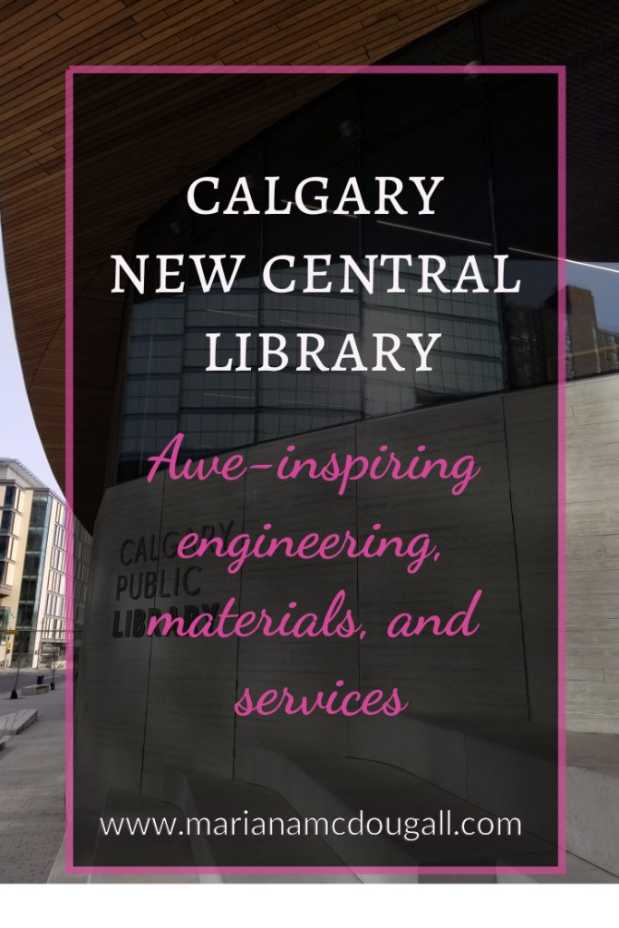 Calgary New Central Library: Awe-inspiring engineering, materials, and services. www.marianamcdougall.com. Background photo by Mariana Abeid-McDougall shows the façade of the Calgary Central Library