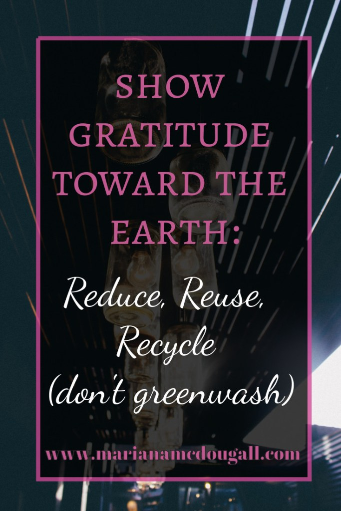Show gratitude toward the earth: reduce, reuse, recycle (don't greenwash), www.marianamcdougall.com. Background Photo by Javier Graterol on Unsplash
