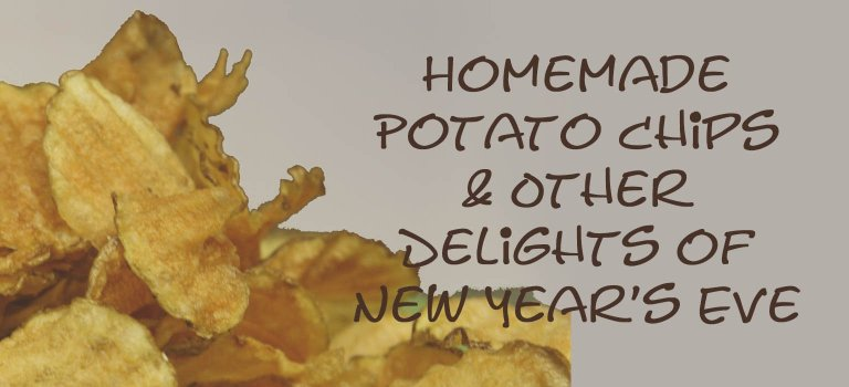 Homemade Potato Chips & Other Delights of New Year's Eve