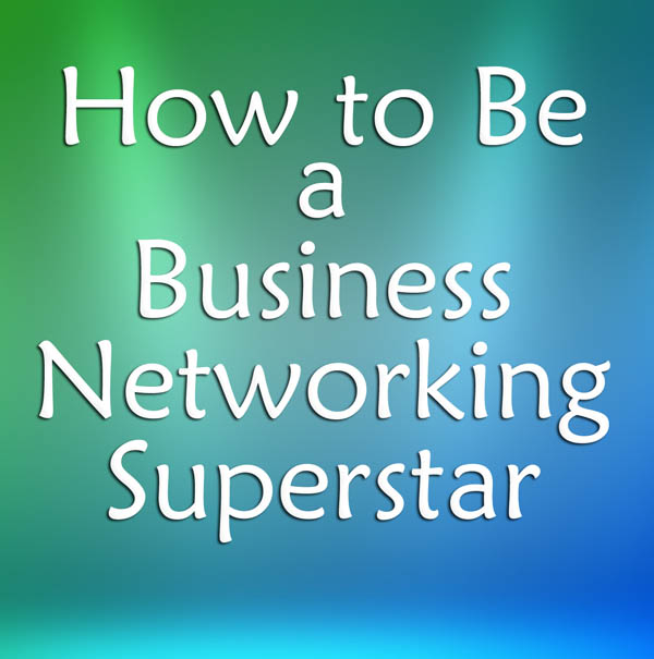 How to Be a Business Networking Superstar