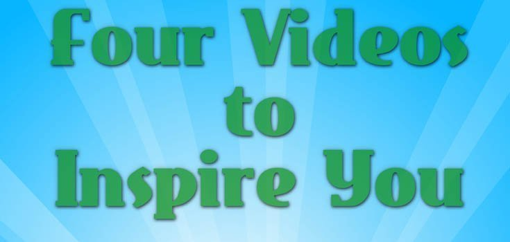 Four Videos to Inspire You