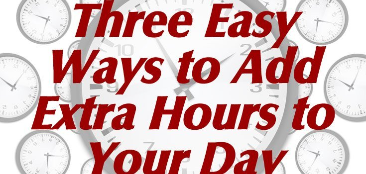 Three Easy Ways to Add Extra Hours to Your Day