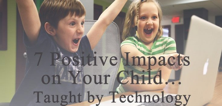7 Positive Impacts on Your Child… Taught by Technology