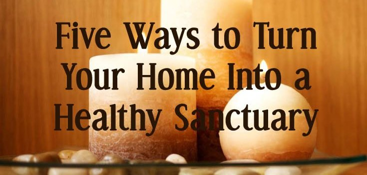 5 Ways to Turn your Home into a Healthy Sanctuary