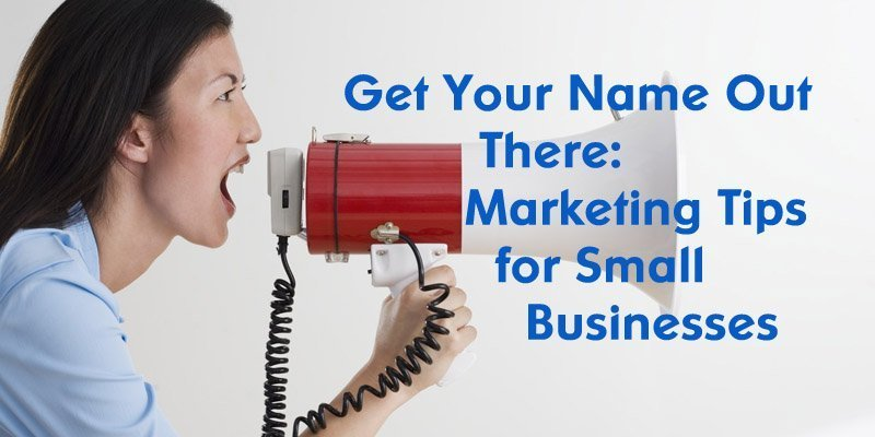Get Your Name Out There: Marketing Tips for Small Businesses