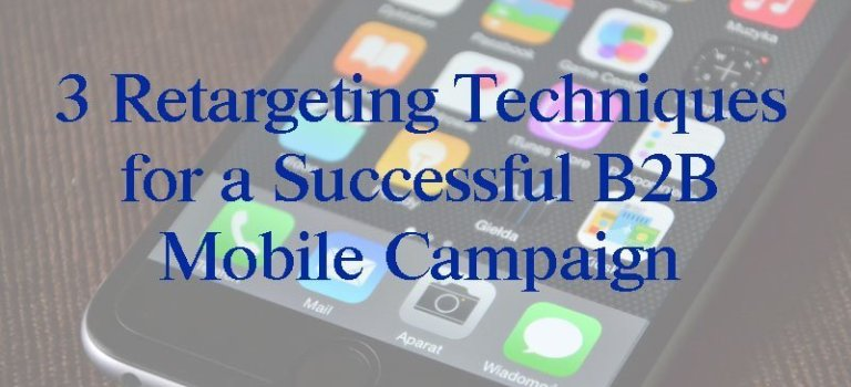 3 Retargeting Techniques for a Successful B2B Mobile Campaign