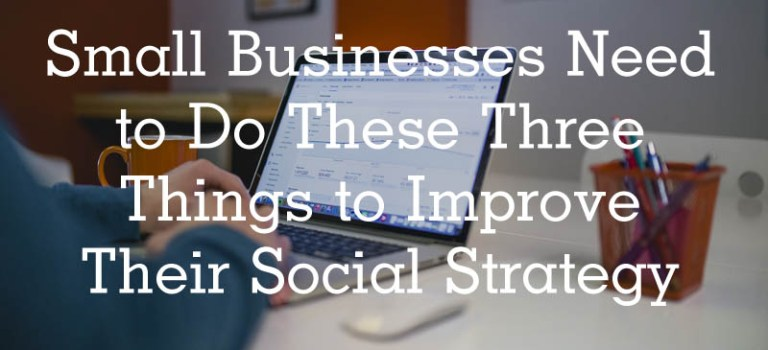 Small Businesses Need to Do These Three Things to Improve Their Social Strategy