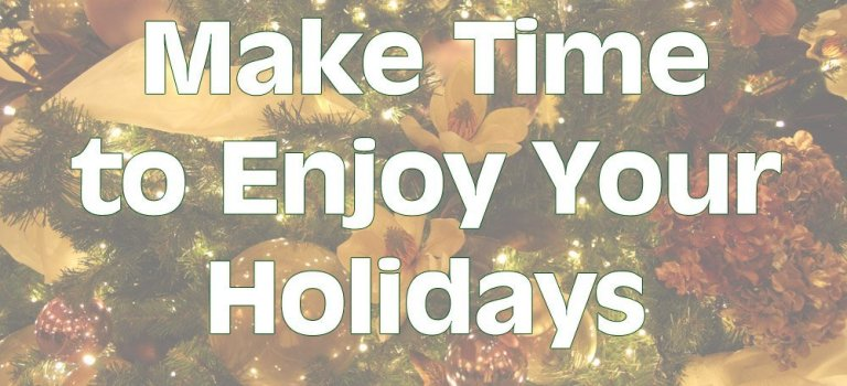 Make Time to Enjoy Your Holidays