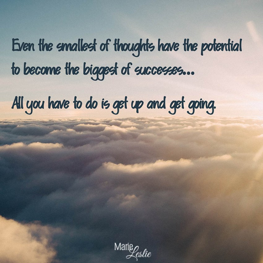Even the smallest of thoughts have the potential to become the biggest of successes. . . All you hae to do is get up and get going.