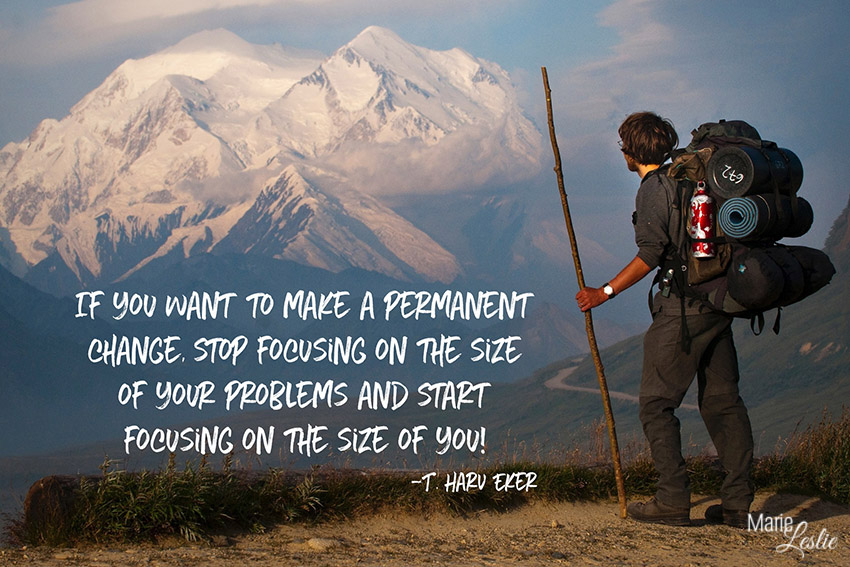 if you want to make a permanent change, stop focusing on the size of your problems and start focusing on you