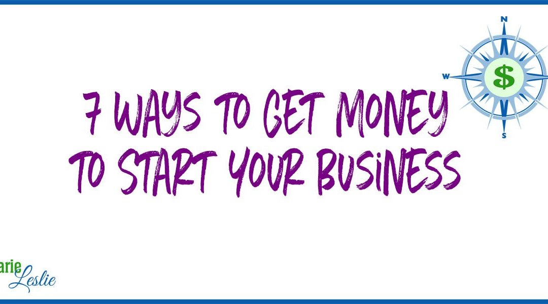 7 Ways to Get Money to Start Your Business