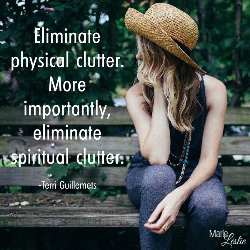 Eliminate physical clutter. More importantly, eliminate spiritual clutter. --Terri Guillemets