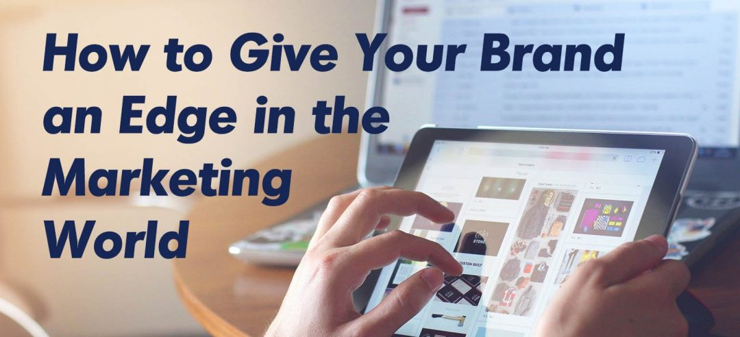 How to Give Your Brand an Edge in the Marketing World