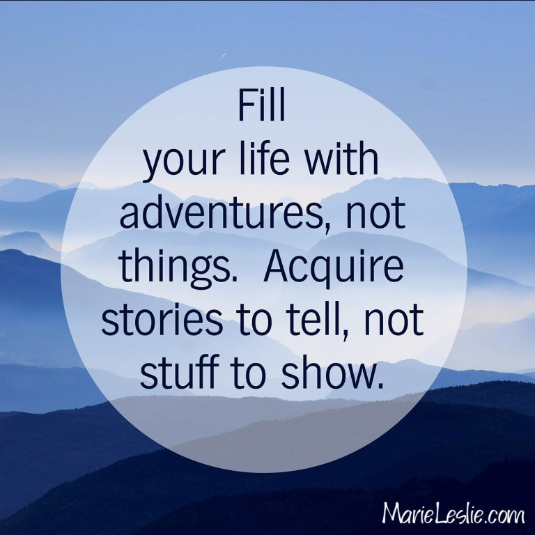 Fill your life with adventures, not things. Acquire stories to tell, not stuff to show.