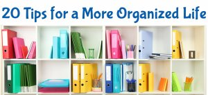20 Tips for a More Organized Life