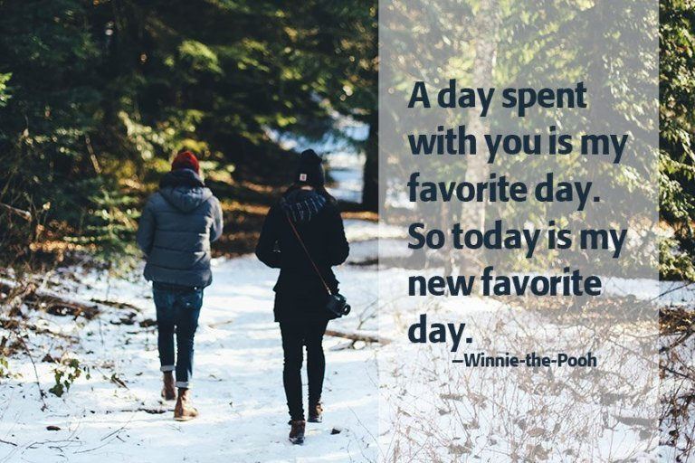 A day spent with you is my favorite day. So today is my new favorite day. –Winnie-the-Pooh