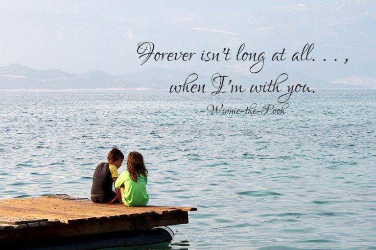 Forever isn't long at all, Christopher, when I'm with you. –Winnie-the-Pooh