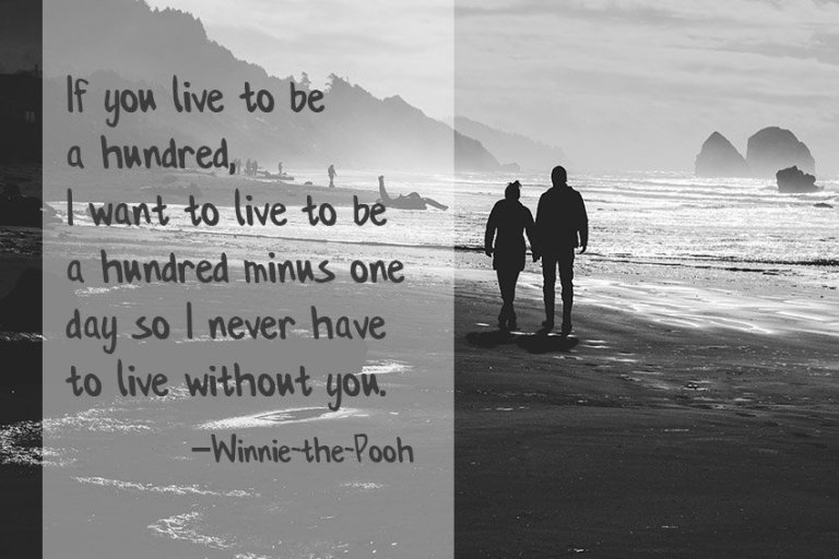 If you live to be a hundred, I want to live to be a hundred minus one day so I never have to live without you. –Winnie-the-Pooh