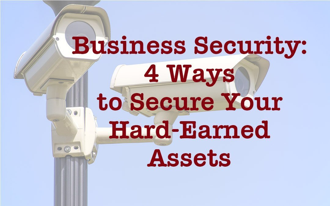 Business Security: 4 Ways to Secure Your Hard-Earned Assets