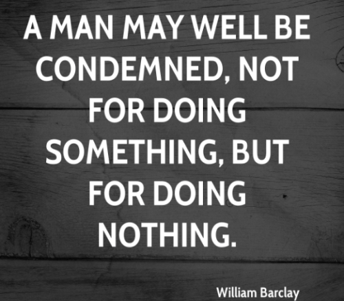 A man may well be condemned, not for doing something, but for doing nothing.