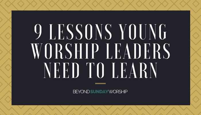 9 Lessons Young Worship Leaders Need To Learn | Following