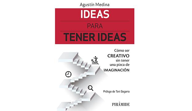 Agustín Medina: Ideas para tener ideas: Cómo ser creativo sin tener una pizca de imaginación