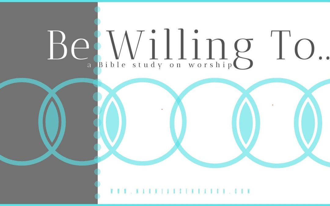 Be Willing To | A Study On Worship