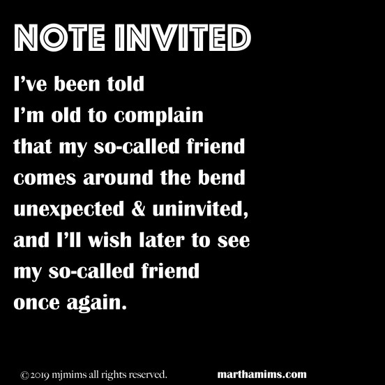 I've been told  I'm old to complain  that my so-called friend  comes around the bend unexpected & uninvited,  and I'll wish later to see my so-called friend  once again.