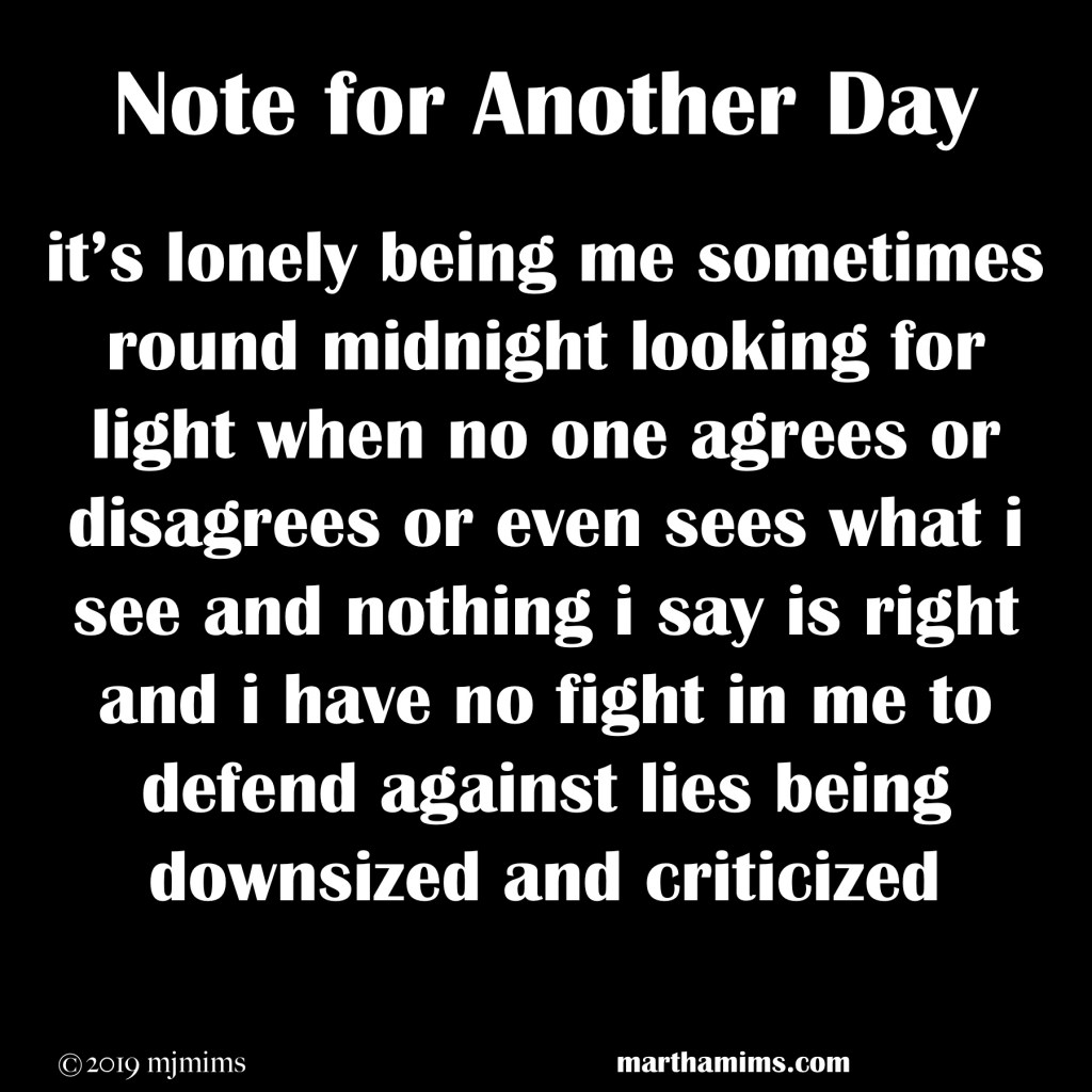 it's lonely being me sometimes round midnight looking for light when no one agrees or disagrees or even sees what i see and nothing i say is right and i have no fight in me to defend against lies being downsized and criticized