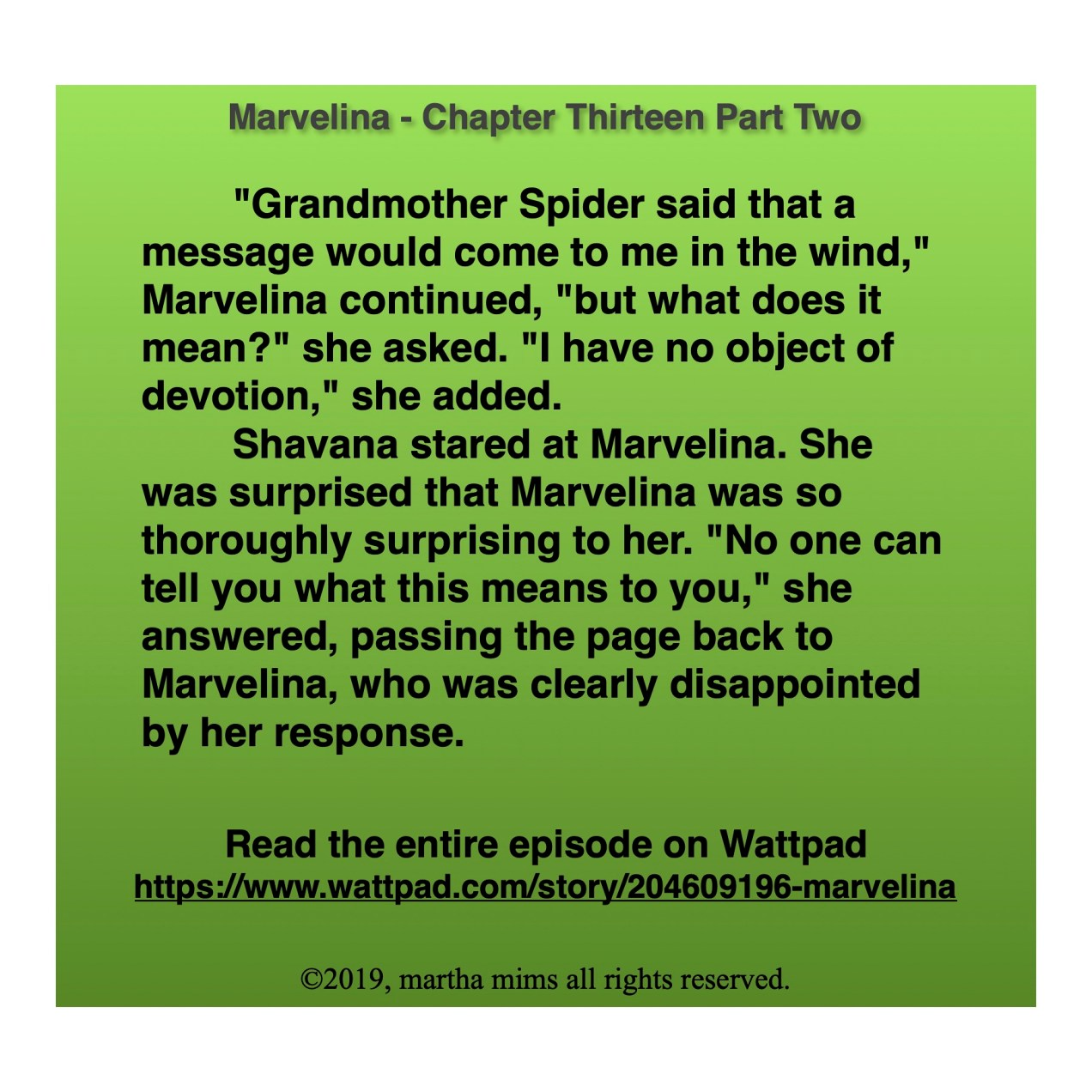 """""""Grandmother Spider said that a message would come to me in the wind,"""" Marvelina continued, """"but what does it mean?"""" she asked. """"I have no object of devotion,"""" she added. Shavana stared at Marvelina. She was surprised that Marvelina was so thoroughly surprising to her. """"No one can tell you what this means to you,"""" she answered, passing the page back to Marvelina, who was clearly disappointed by her response."""