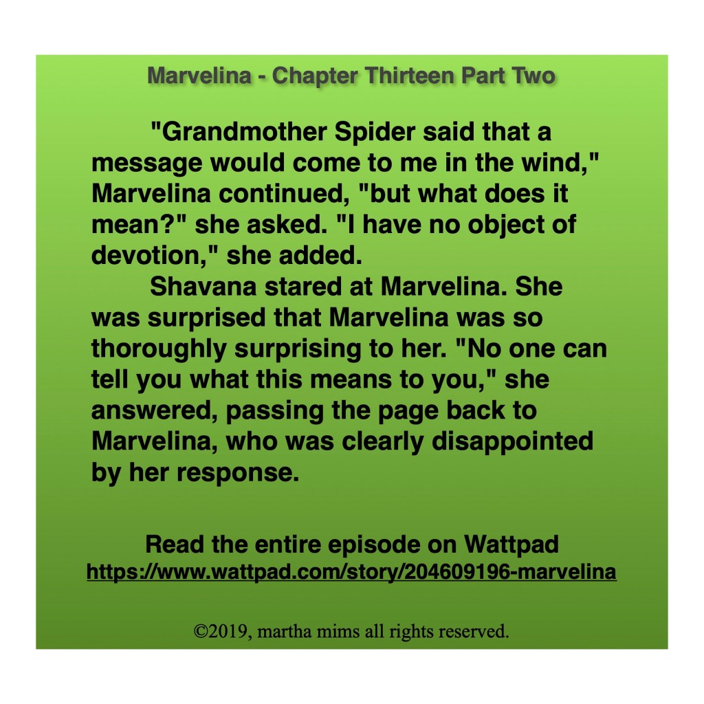 """Grandmother Spider said that a message would come to me in the wind,"" Marvelina continued, ""but what does it mean?"" she asked. ""I have no object of devotion,"" she added.  	Shavana stared at Marvelina. She was surprised that Marvelina was so thoroughly surprising to her. ""No one can tell you what this means to you,"" she answered, passing the page back to Marvelina, who was clearly disappointed by her response."