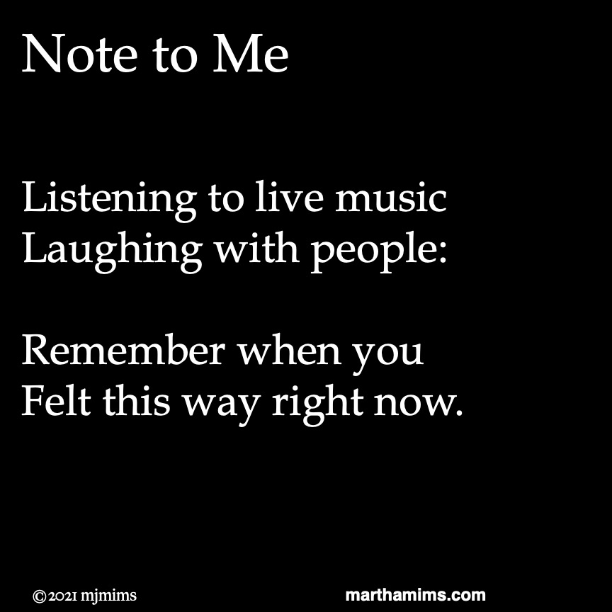 Note to Me		   Listening to live music Laughing with people:  Remember when you Felt this way right now.