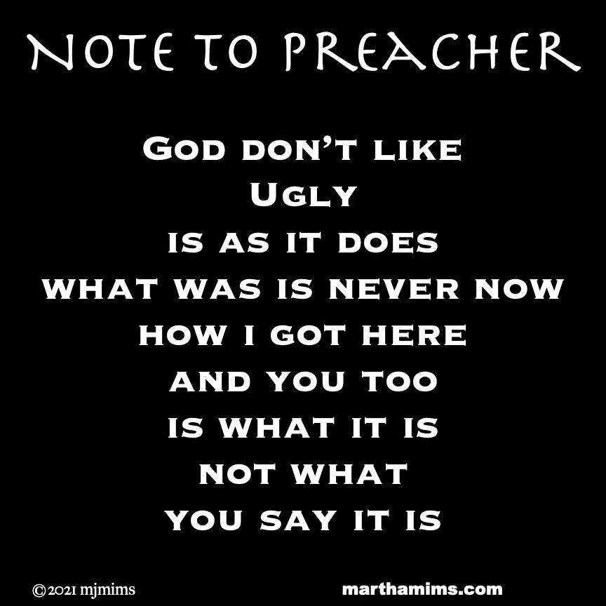 Note to Preacher  God don't like Ugly is as it does what was is never now how i got here and you too is what it is not what you say it is