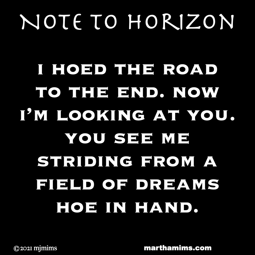 Note to Horizon  i hoed the road to the end. now  i'm looking at you. you see me striding from a field of dreams hoe in hand.