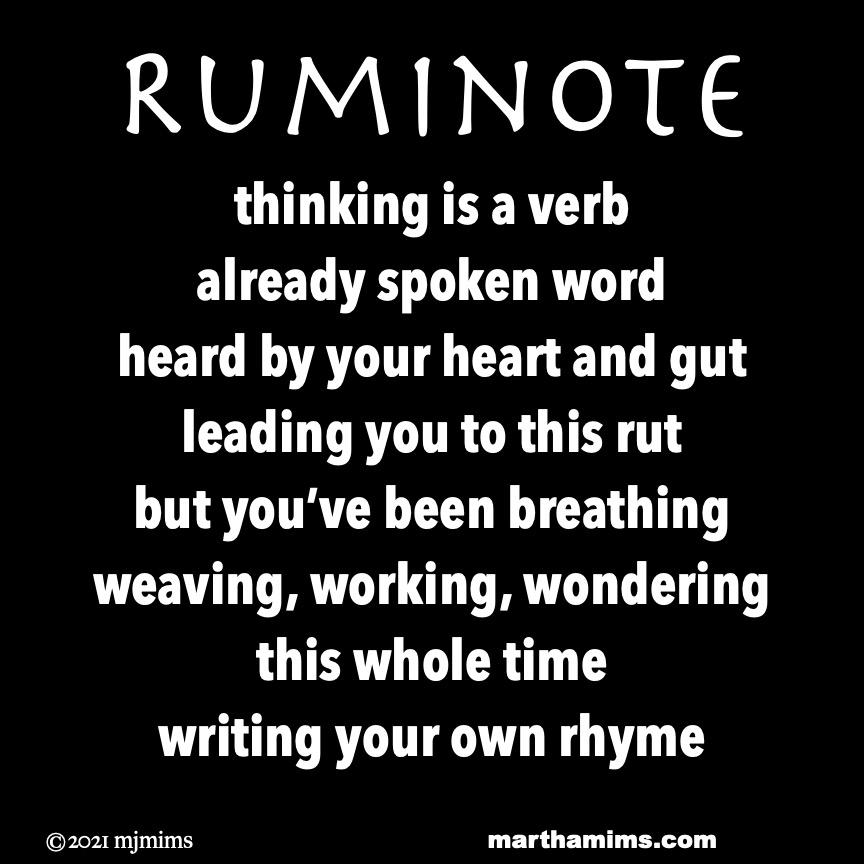Ruminote  thinking is a verb already spoken word heard by your heart and gut leading you to this rut but you've been breathing weaving, working, wondering  this whole time writing your own rhyme