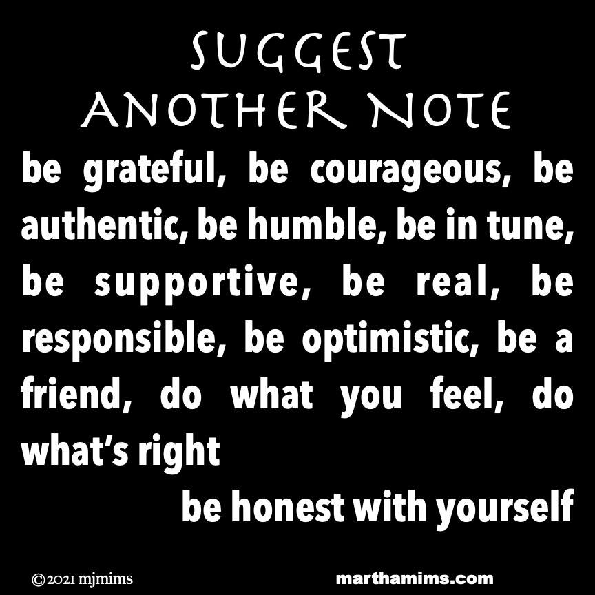 Suggest  Another Note  be grateful, be courageous, be authentic, be humble, be in tune, be supportive, be real, be responsible, be optimistic, be a friend, do what you feel, do what's right be honest with yourself