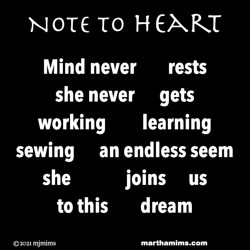 Note to Heart  Mind never 		rests she never 		gets working	 	learning sewing 	an endless seem she		 	joins 	us  to this	 	dream