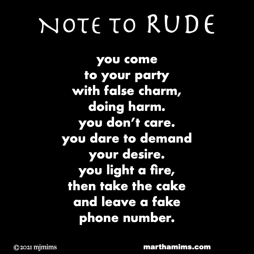 Note to Rude  you come  to your party  with false charm, doing harm.  you don't care. you dare to demand  your desire. you light a fire, then take the cake and leave a fake  phone number.