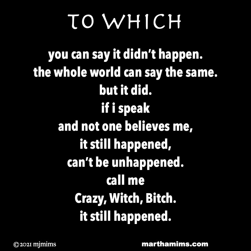 to Which  you can say it didn't happen. the whole world can say the same. but it did. if i speak and not one believes me, it still happened, can't be unhappened. call me  Crazy, Witch, B**ch. it still happened.