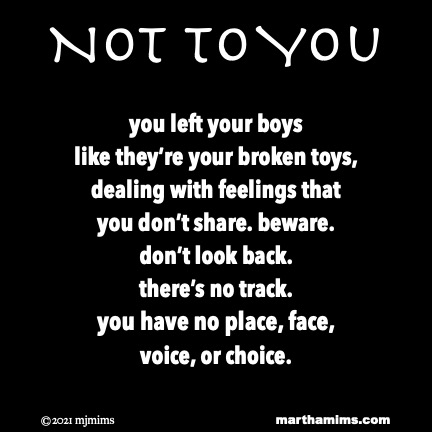 Not to You  you left your boys like they're your broken toys, dealing with feelings that you don't share. beware. don't look back.  there's no track. you have no place, face, voice, or choice.