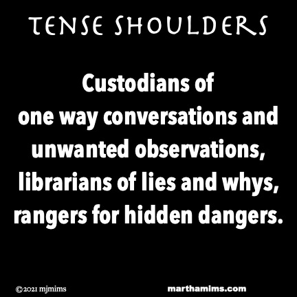 Tense Shoulders  Custodians of  one way conversations and unwanted observations, librarians of lies and whys, rangers for hidden dangers.