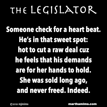 the Legislator  Someone check for a heart beat. He's in that sweet spot: hot to cut a raw deal cuz he feels that his demands are for her hands to hold. She was sold long ago, and never freed. Indeed.
